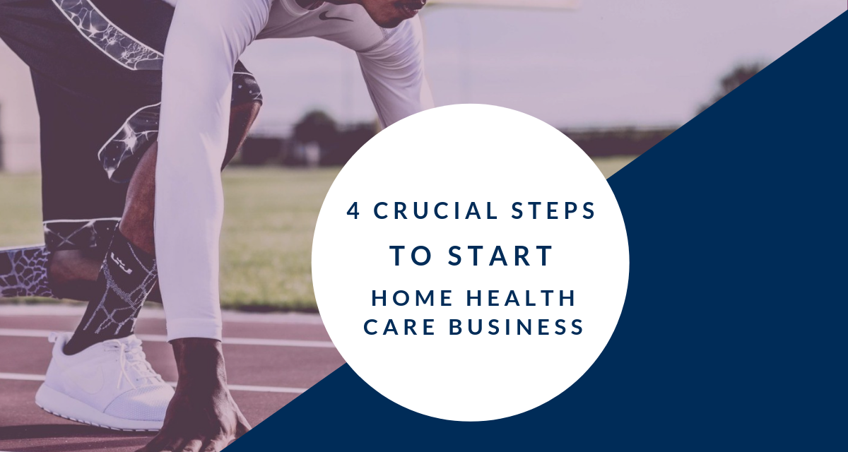 4 Crucial Steps to Start a Home Care Business in 2019